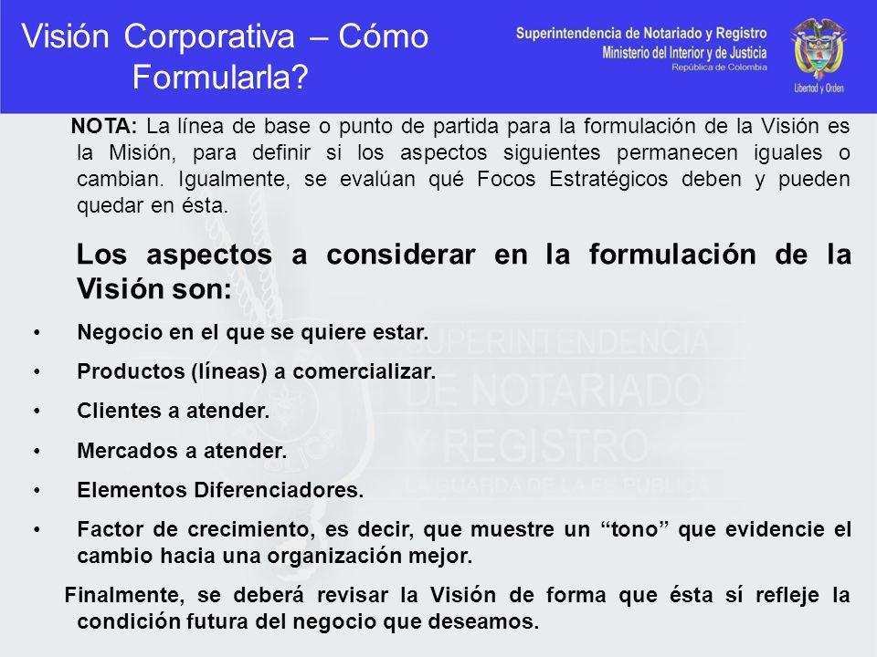 Visión Corporativa – Cómo Formularla? NOTA: La línea de base o punto de partida para la formulación de la Visión es la Misión, para definir si los asp