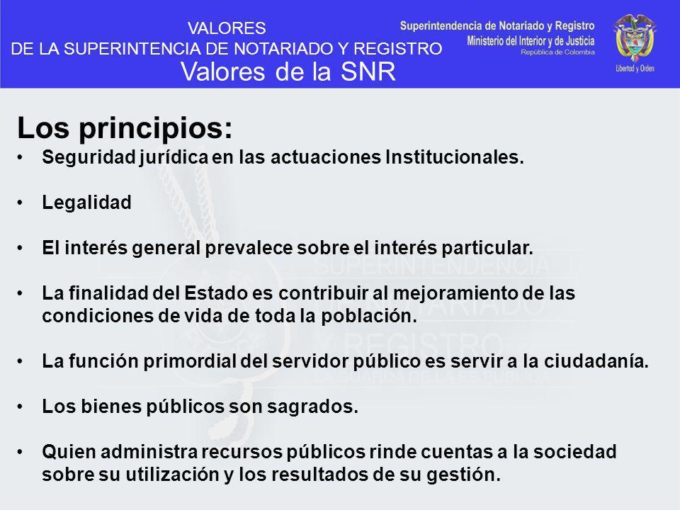 VALORES DE LA SUPERINTENCIA DE NOTARIADO Y REGISTRO Valores de la SNR Los principios: Seguridad jurídica en las actuaciones Institucionales. Legalidad