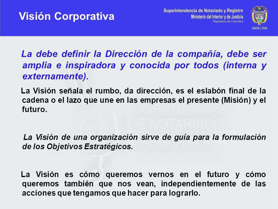 La debe definir la Dirección de la compañía, debe ser amplia e inspiradora y conocida por todos (interna y externamente). La Visión señala el rumbo, d