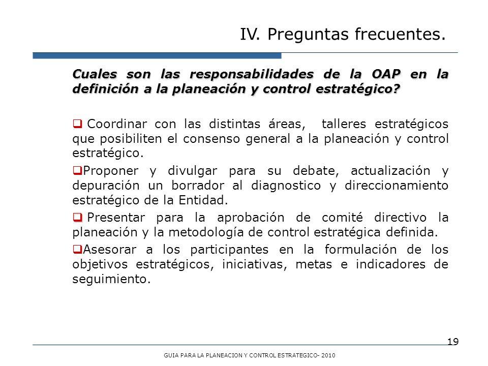 19 IV. Preguntas frecuentes. GUIA PARA LA PLANEACION Y CONTROL ESTRATEGICO- 2010 Cuales son las responsabilidades de la OAP en la definición a la plan