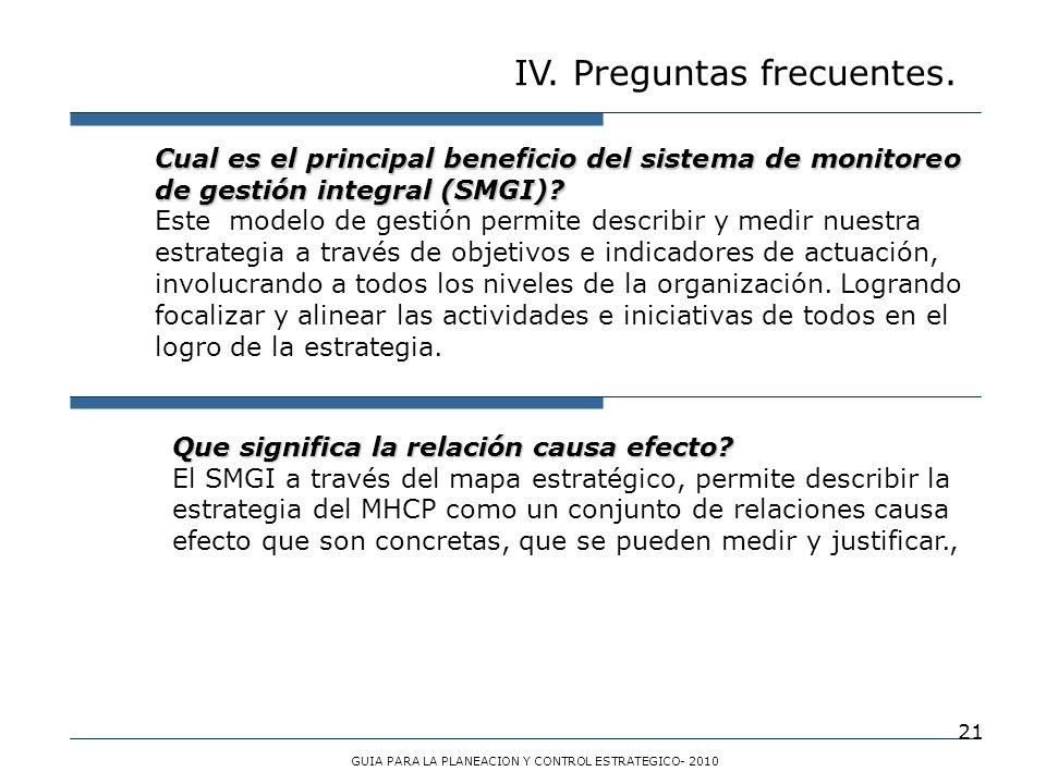 21 IV. Preguntas frecuentes. GUIA PARA LA PLANEACION Y CONTROL ESTRATEGICO- 2010 Cual es el principal beneficio del sistema de monitoreo de gestión in