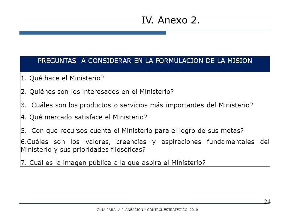 24 IV. Anexo 2. GUIA PARA LA PLANEACION Y CONTROL ESTRATEGICO- 2010 PREGUNTAS A CONSIDERAR EN LA FORMULACION DE LA MISION 1. Qué hace el Ministerio? 2