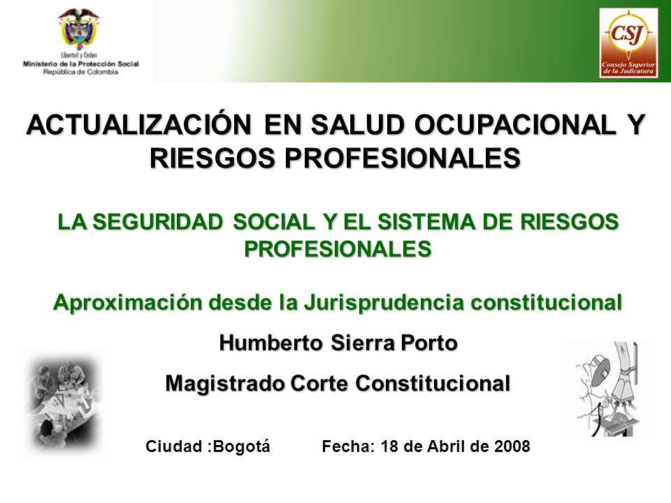 ACTUALIZACIÓN EN SALUD OCUPACIONAL Y RIESGOS PROFESIONALES LA SEGURIDAD SOCIAL Y EL SISTEMA DE RIESGOS PROFESIONALES Aproximación desde la Jurisprudencia constitucional Humberto Sierra Porto Magistrado Corte Constitucional Ciudad :Bogotá Fecha: 18 de Abril de 2008