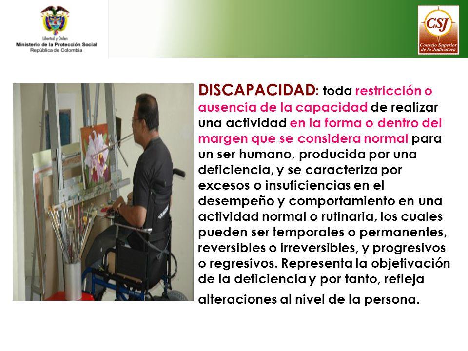 DISCAPACIDAD : toda restricción o ausencia de la capacidad de realizar una actividad en la forma o dentro del margen que se considera normal para un s