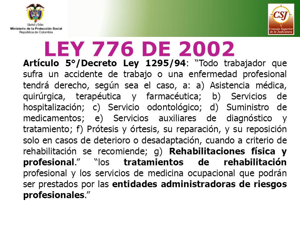 LEY 776 DE 2002 Artículo 5°/Decreto Ley 1295/94: Todo trabajador que sufra un accidente de trabajo o una enfermedad profesional tendrá derecho, según
