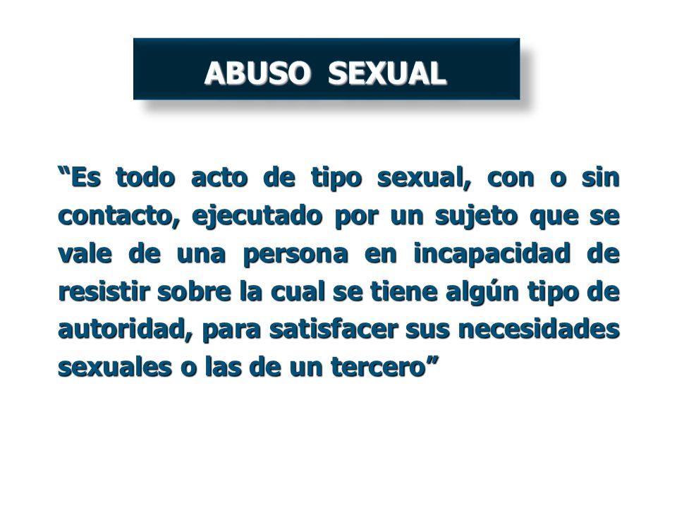 Es todo acto de tipo sexual, con o sin contacto, ejecutado por un sujeto que se vale de una persona en incapacidad de resistir sobre la cual se tiene