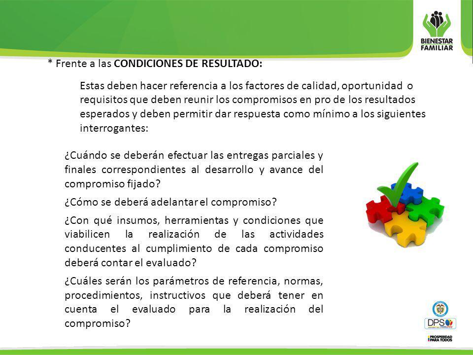 * Frente a las CONDICIONES DE RESULTADO: Estas deben hacer referencia a los factores de calidad, oportunidad o requisitos que deben reunir los comprom