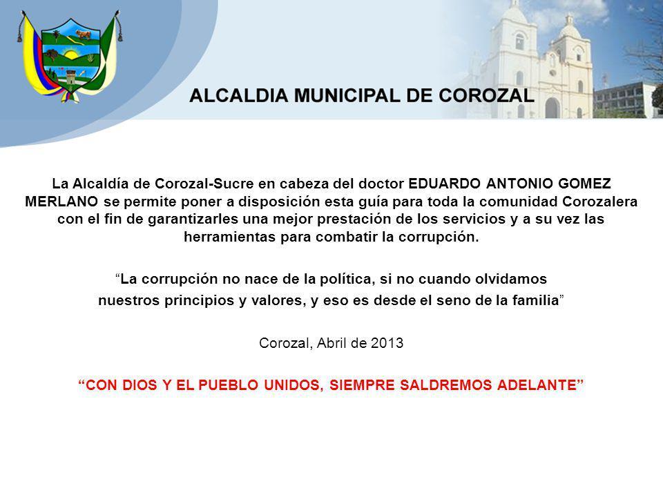 La Alcaldía de Corozal-Sucre en cabeza del doctor EDUARDO ANTONIO GOMEZ MERLANO se permite poner a disposición esta guía para toda la comunidad Corozalera con el fin de garantizarles una mejor prestación de los servicios y a su vez las herramientas para combatir la corrupción.