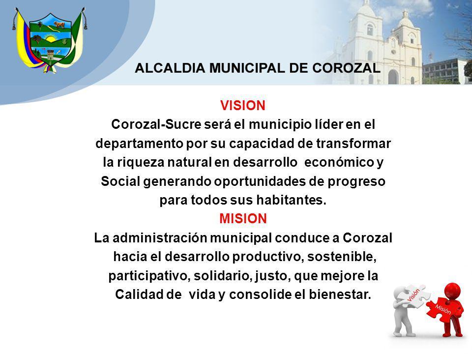 VISION Corozal-Sucre será el municipio líder en el departamento por su capacidad de transformar la riqueza natural en desarrollo económico y Social generando oportunidades de progreso para todos sus habitantes.