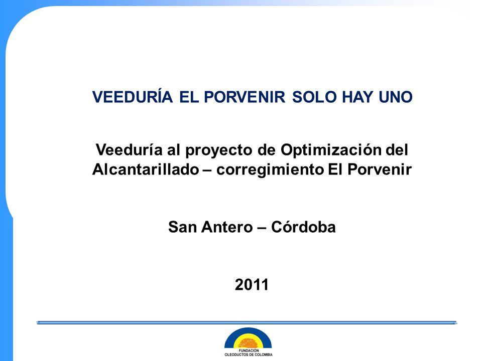 VEEDURÍA EL PORVENIR SOLO HAY UNO Veeduría al proyecto de Optimización del Alcantarillado – corregimiento El Porvenir San Antero – Córdoba 2011