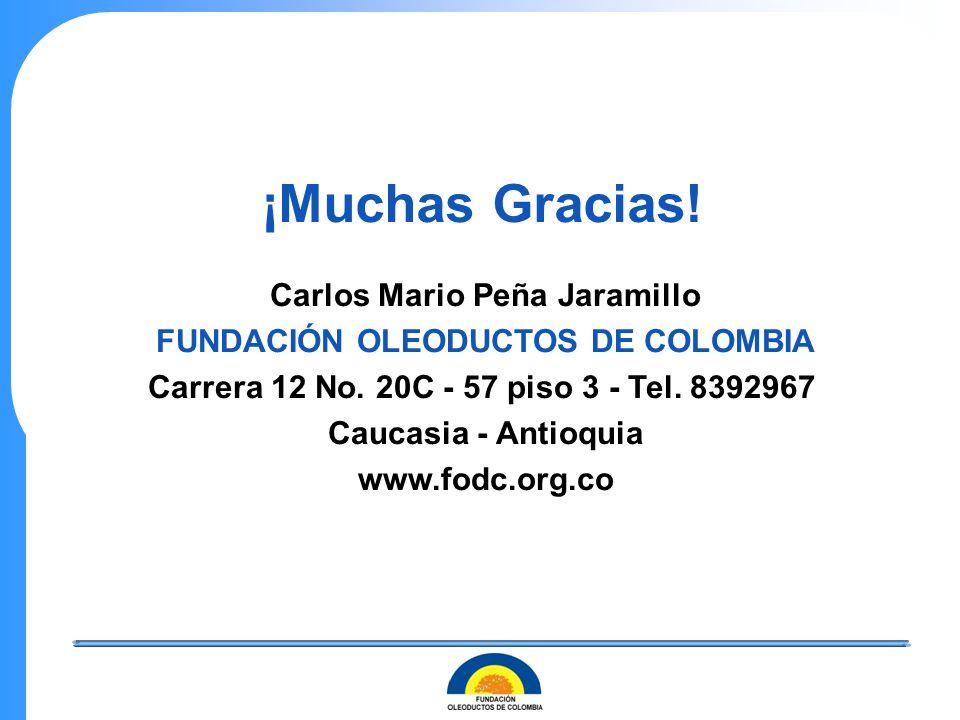 ¡Muchas Gracias! Carlos Mario Peña Jaramillo FUNDACIÓN OLEODUCTOS DE COLOMBIA Carrera 12 No. 20C - 57 piso 3 - Tel. 8392967 Caucasia - Antioquia www.f