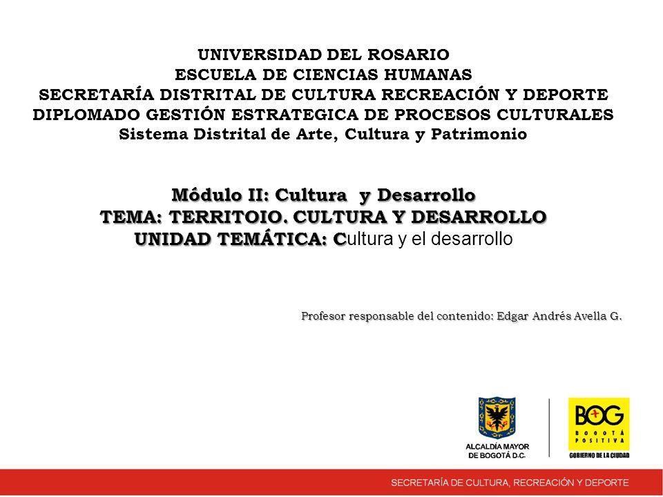 UNIVERSIDAD DEL ROSARIO ESCUELA DE CIENCIAS HUMANAS SECRETARÍA DISTRITAL DE CULTURA RECREACIÓN Y DEPORTE DIPLOMADO GESTIÓN ESTRATEGICA DE PROCESOS CULTURALES Sistema Distrital de Arte, Cultura y Patrimonio Módulo II: Cultura y Desarrollo TEMA: TERRITOIO.