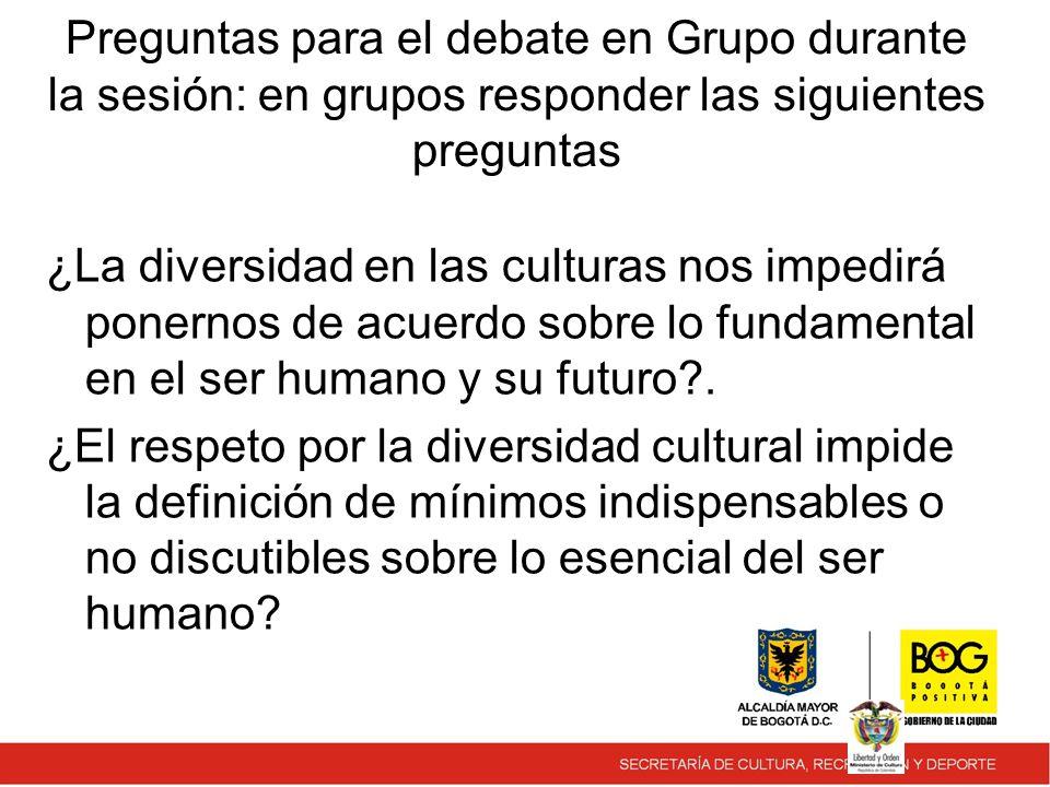 Preguntas para el debate en Grupo durante la sesión: en grupos responder las siguientes preguntas ¿La diversidad en las culturas nos impedirá ponernos de acuerdo sobre lo fundamental en el ser humano y su futuro .