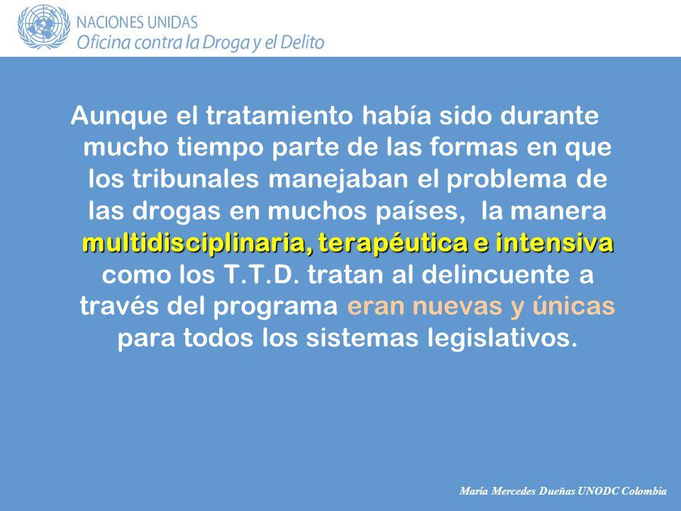 María Mercedes Dueñas UNODC Colombia multidisciplinaria, terapéutica e intensiva Aunque el tratamiento había sido durante mucho tiempo parte de las formas en que los tribunales manejaban el problema de las drogas en muchos países, la manera multidisciplinaria, terapéutica e intensiva como los T.T.D.