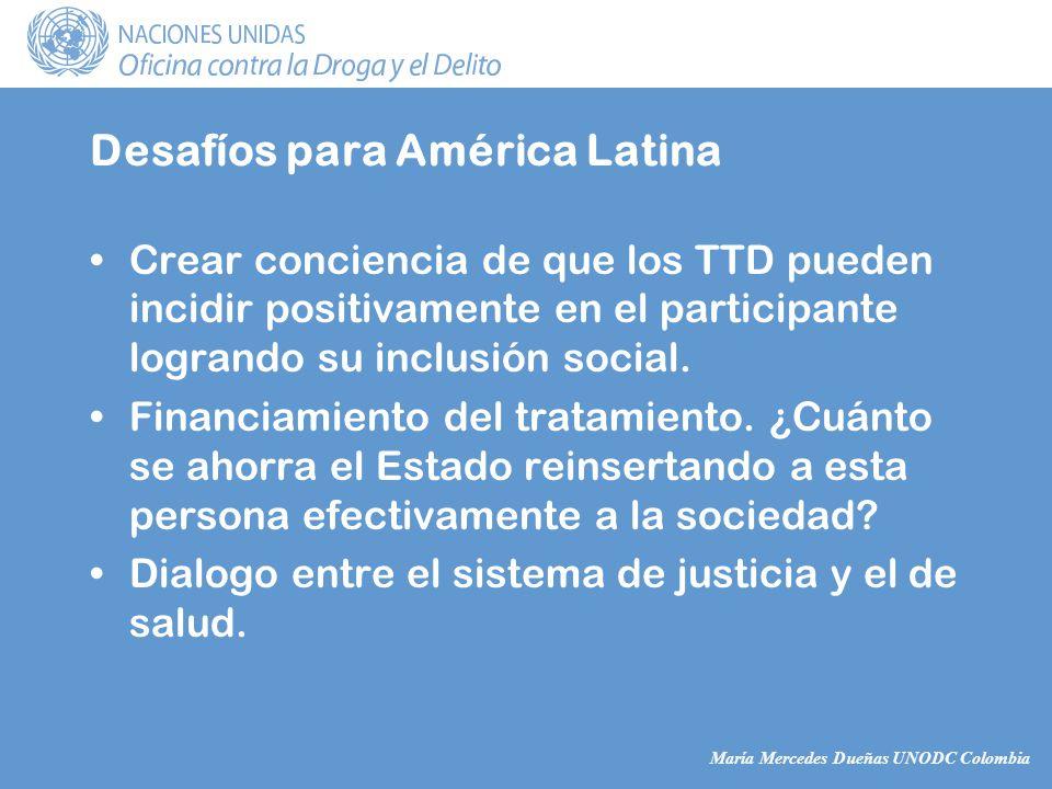María Mercedes Dueñas UNODC Colombia Desafíos para América Latina Crear conciencia de que los TTD pueden incidir positivamente en el participante logrando su inclusión social.