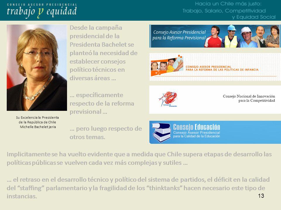 13 Su Excelencia la Presidenta de la República de Chile Michelle Bachelet jeria Desde la campaña presidencial de la Presidenta Bachelet se planteó la necesidad de establecer consejos político técnicos en diversas áreas … … específicamente respecto de la reforma previsional … … pero luego respecto de otros temas.