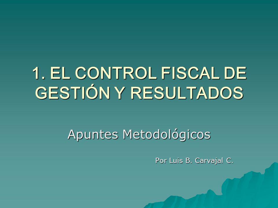 1. EL CONTROL FISCAL DE GESTIÓN Y RESULTADOS Apuntes Metodológicos Por Luis B. Carvajal C.