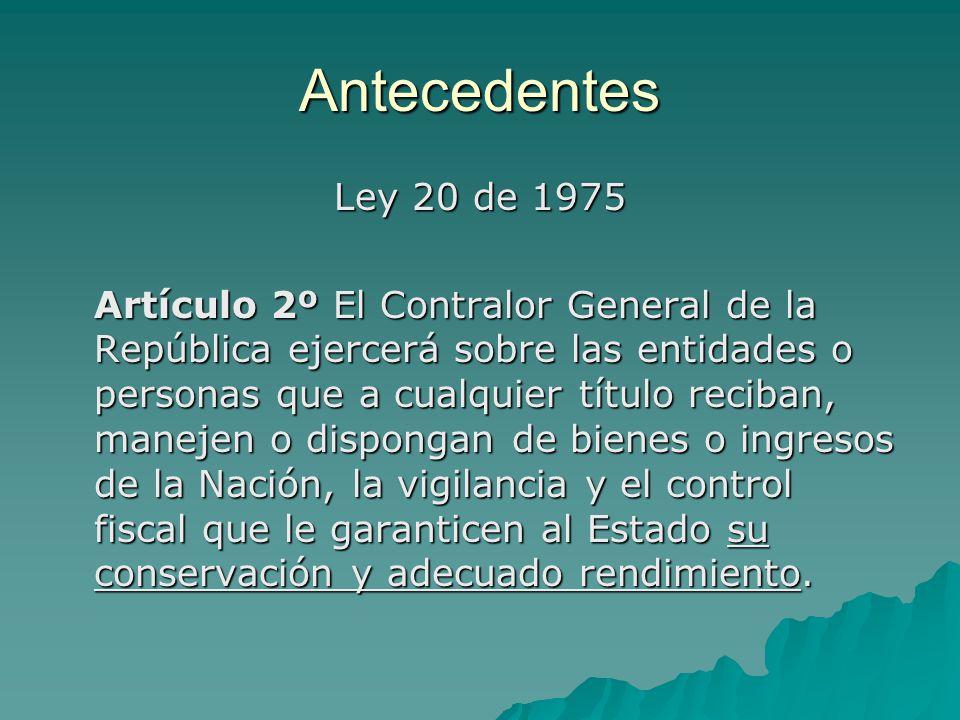 Antecedentes Ley 20 de 1975 Artículo 2º El Contralor General de la República ejercerá sobre las entidades o personas que a cualquier título reciban, m