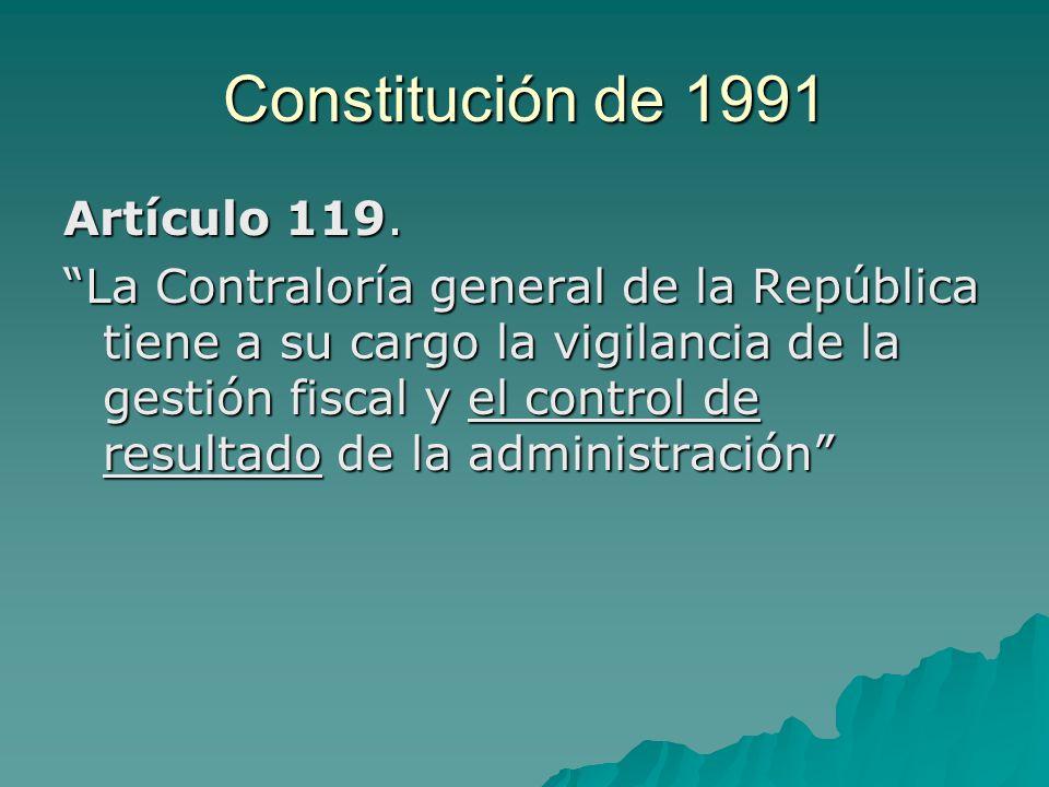 Constitución de 1991 Artículo 119. La Contraloría general de la República tiene a su cargo la vigilancia de la gestión fiscal y el control de resultad