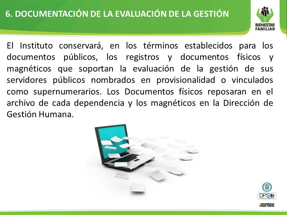 6. DOCUMENTACIÓN DE LA EVALUACIÓN DE LA GESTIÓN El Instituto conservará, en los términos establecidos para los documentos públicos, los registros y do