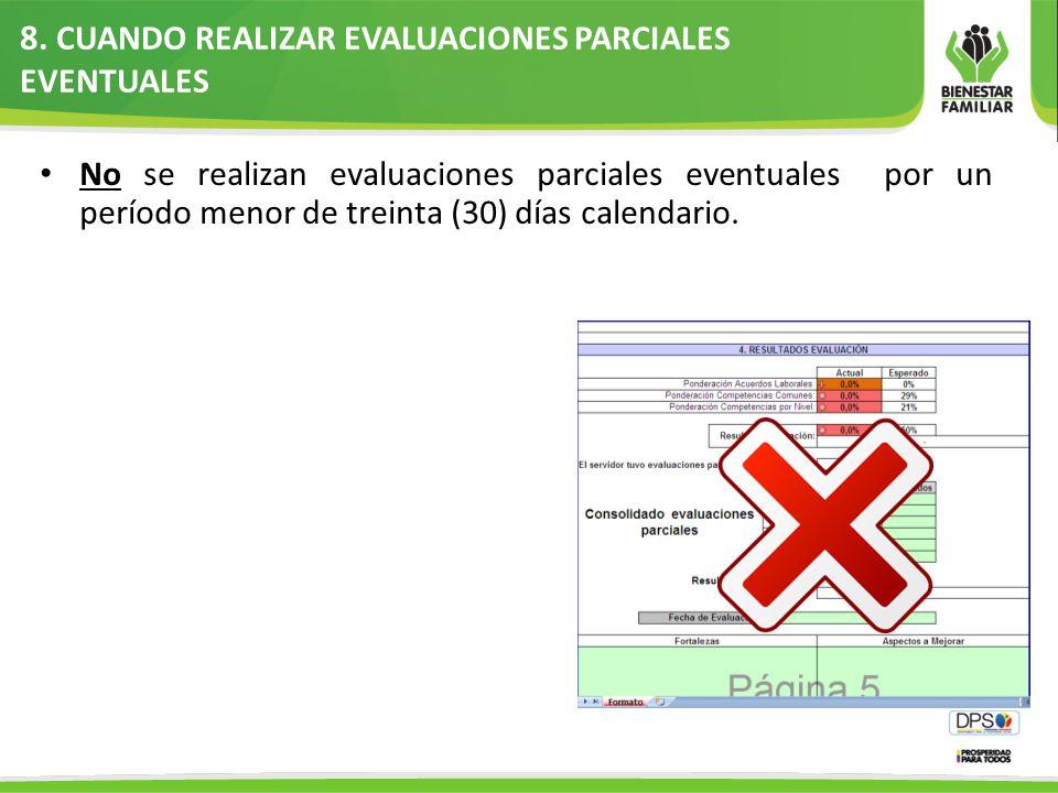 8. CUANDO REALIZAR EVALUACIONES PARCIALES EVENTUALES No se realizan evaluaciones parciales eventuales por un período menor de treinta (30) días calend