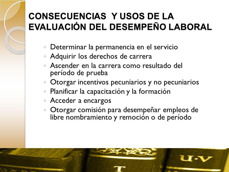CONSECUENCIAS Y USOS DE LA EVALUACIÓN DEL DESEMPEÑO LABORAL Determinar la permanencia en el servicio Adquirir los derechos de carrera Ascender en la c