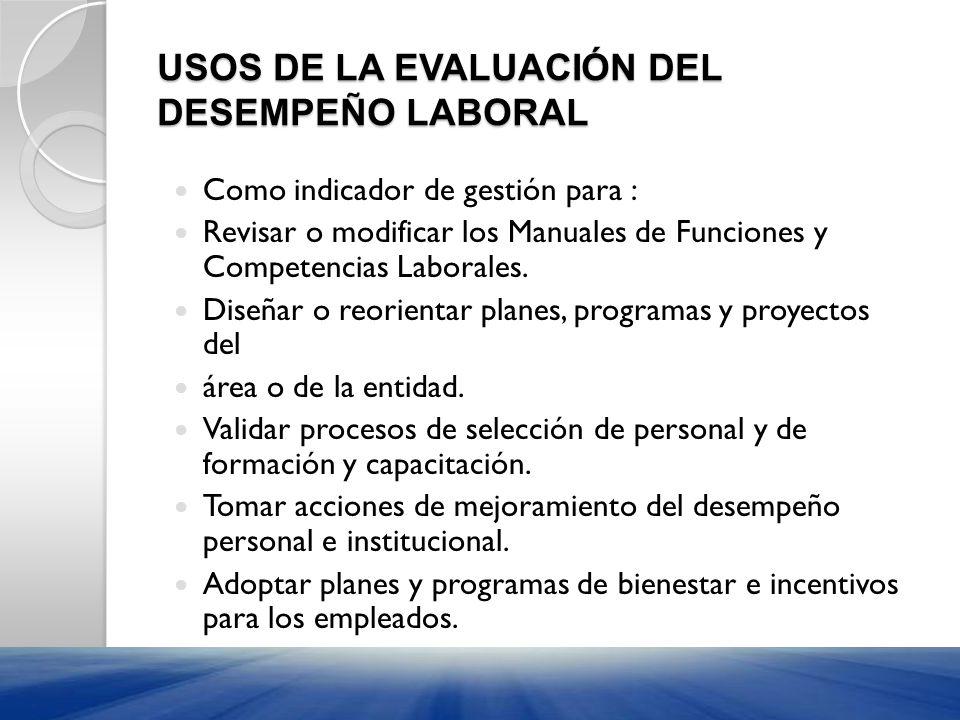 USOS DE LA EVALUACIÓN DEL DESEMPEÑO LABORAL Como indicador de gestión para : Revisar o modificar los Manuales de Funciones y Competencias Laborales. D