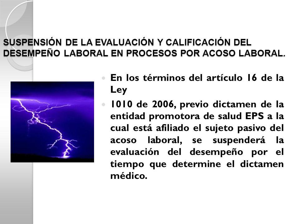 SUSPENSIÓN DE LA EVALUACIÓN Y CALIFICACIÓN DEL DESEMPEÑO LABORAL EN PROCESOS POR ACOSO LABORAL. En los términos del artículo 16 de la Ley 1010 de 2006
