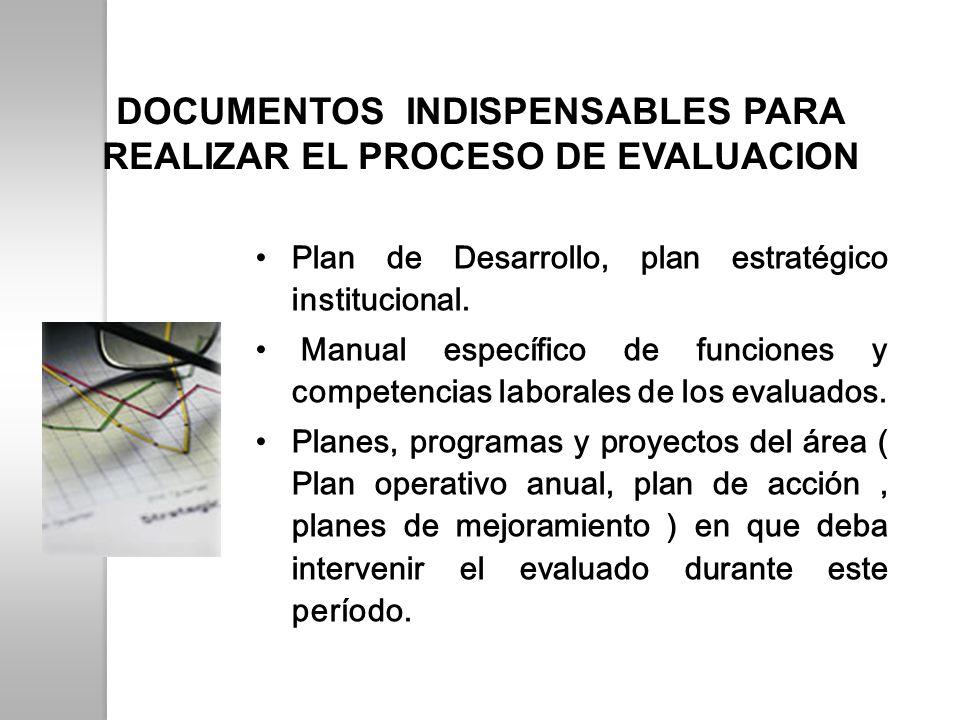 DOCUMENTOS INDISPENSABLES PARA REALIZAR EL PROCESO DE EVALUACION Plan de Desarrollo, plan estratégico institucional. Manual específico de funciones y