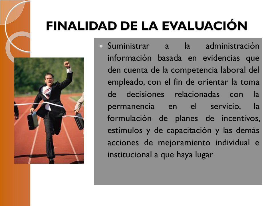 FINALIDAD DE LA EVALUACIÓN Suministrar a la administración información basada en evidencias que den cuenta de la competencia laboral del empleado, con