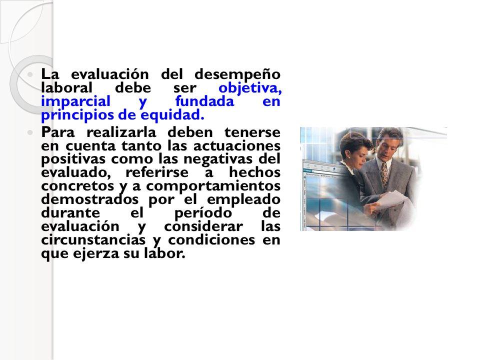 La evaluación del desempeño laboral debe ser objetiva, imparcial y fundada en principios de equidad. Para realizarla deben tenerse en cuenta tanto las