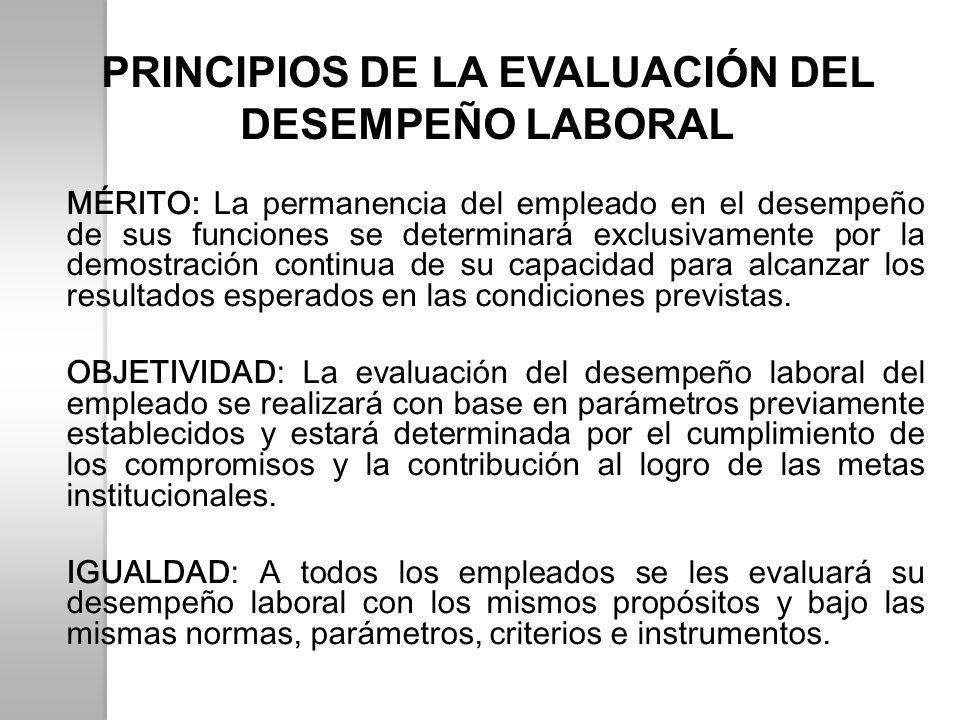 PRINCIPIOS DE LA EVALUACIÓN DEL DESEMPEÑO LABORAL MÉRITO: La permanencia del empleado en el desempeño de sus funciones se determinará exclusivamente p