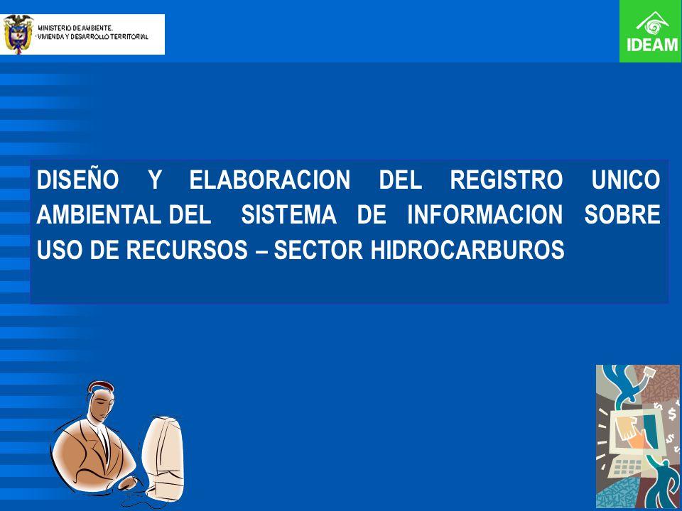 DISEÑO Y ELABORACION DEL REGISTRO UNICO AMBIENTAL DEL SISTEMA DE INFORMACION SOBRE USO DE RECURSOS – SECTOR HIDROCARBUROS