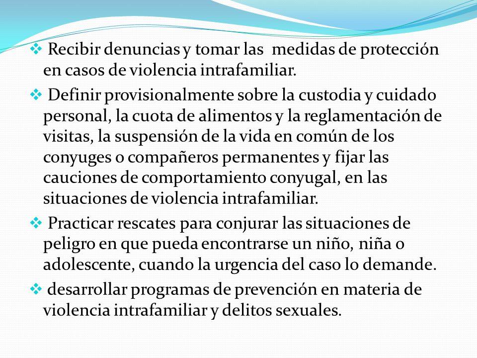Recibir denuncias y tomar las medidas de protección en casos de violencia intrafamiliar. Definir provisionalmente sobre la custodia y cuidado personal
