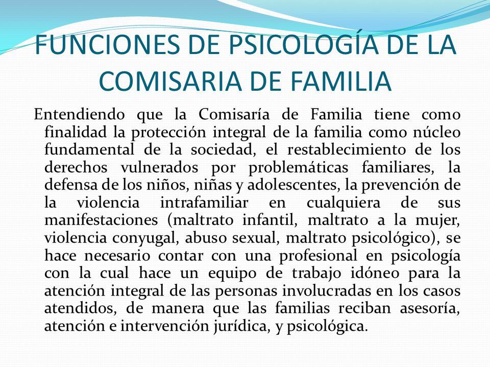 FUNCIONES DE PSICOLOGÍA DE LA COMISARIA DE FAMILIA Entendiendo que la Comisaría de Familia tiene como finalidad la protección integral de la familia c