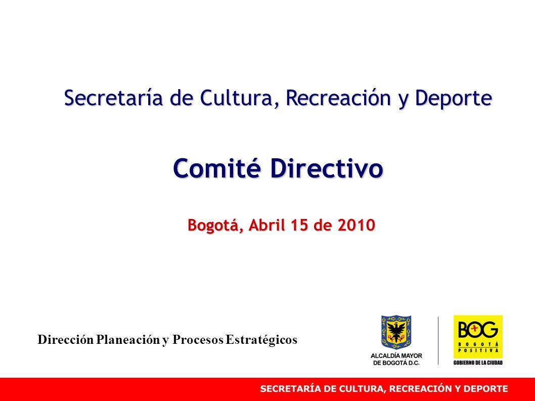 Secretaría de Cultura, Recreación y Deporte Comité Directivo Bogotá, Abril 15 de 2010 Dirección Planeación y Procesos Estratégicos