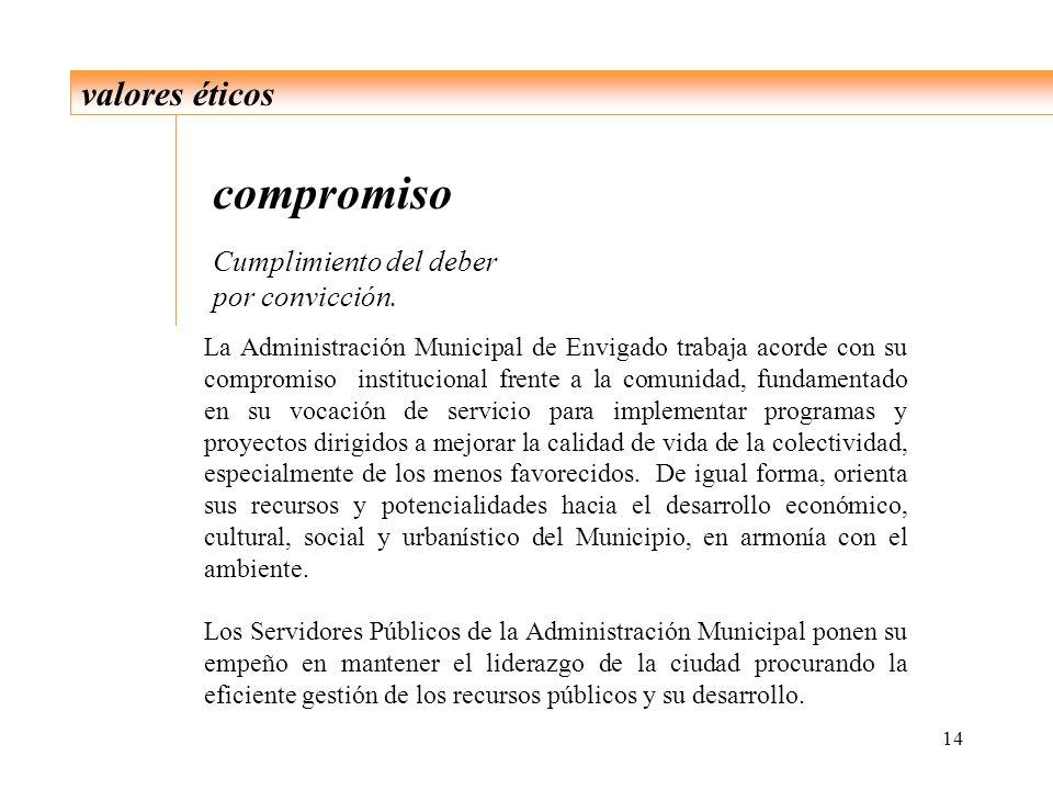 14 valores éticos compromiso Cumplimiento del deber por convicción. La Administración Municipal de Envigado trabaja acorde con su compromiso instituci