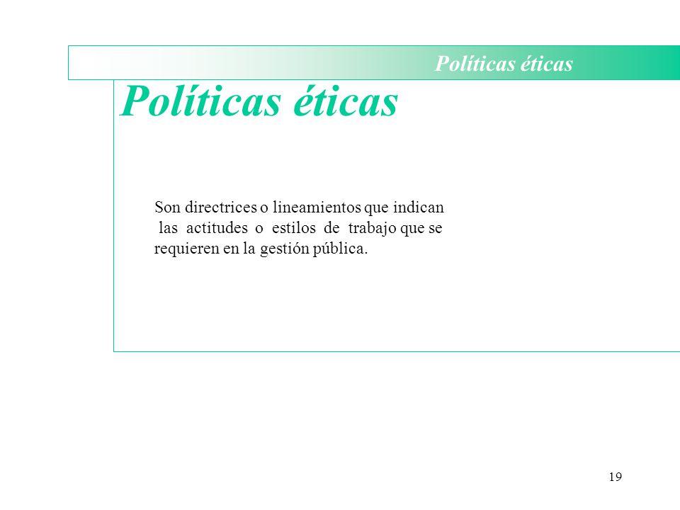 19 Políticas éticas Son directrices o lineamientos que indican las actitudes o estilos de trabajo que se requieren en la gestión pública.