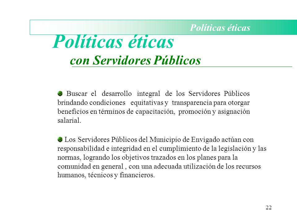 22 Políticas éticas con Servidores Públicos Buscar el desarrollo integral de los Servidores Públicos brindando condiciones equitativas y transparencia