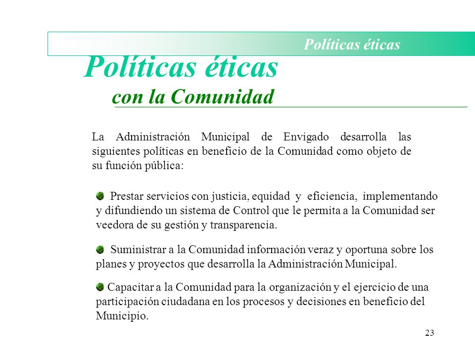 23 Políticas éticas con la Comunidad La Administración Municipal de Envigado desarrolla las siguientes políticas en beneficio de la Comunidad como obj