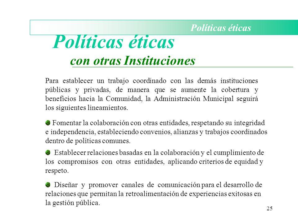 25 Políticas éticas con otras Instituciones Para establecer un trabajo coordinado con las demás instituciones públicas y privadas, de manera que se au