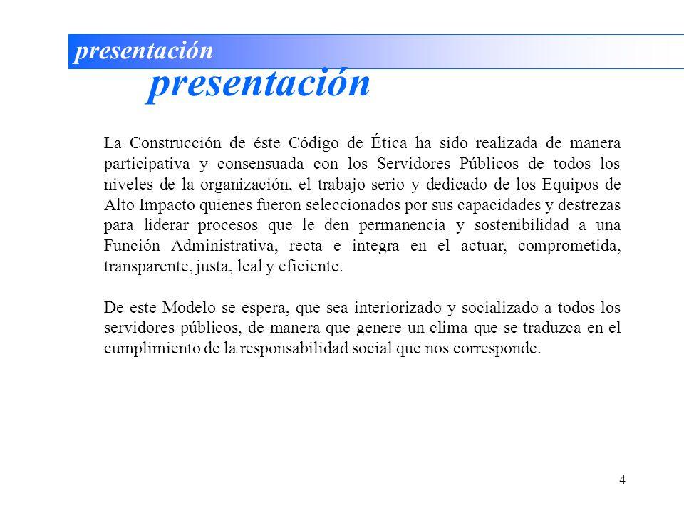 4 presentación La Construcción de éste Código de Ética ha sido realizada de manera participativa y consensuada con los Servidores Públicos de todos lo
