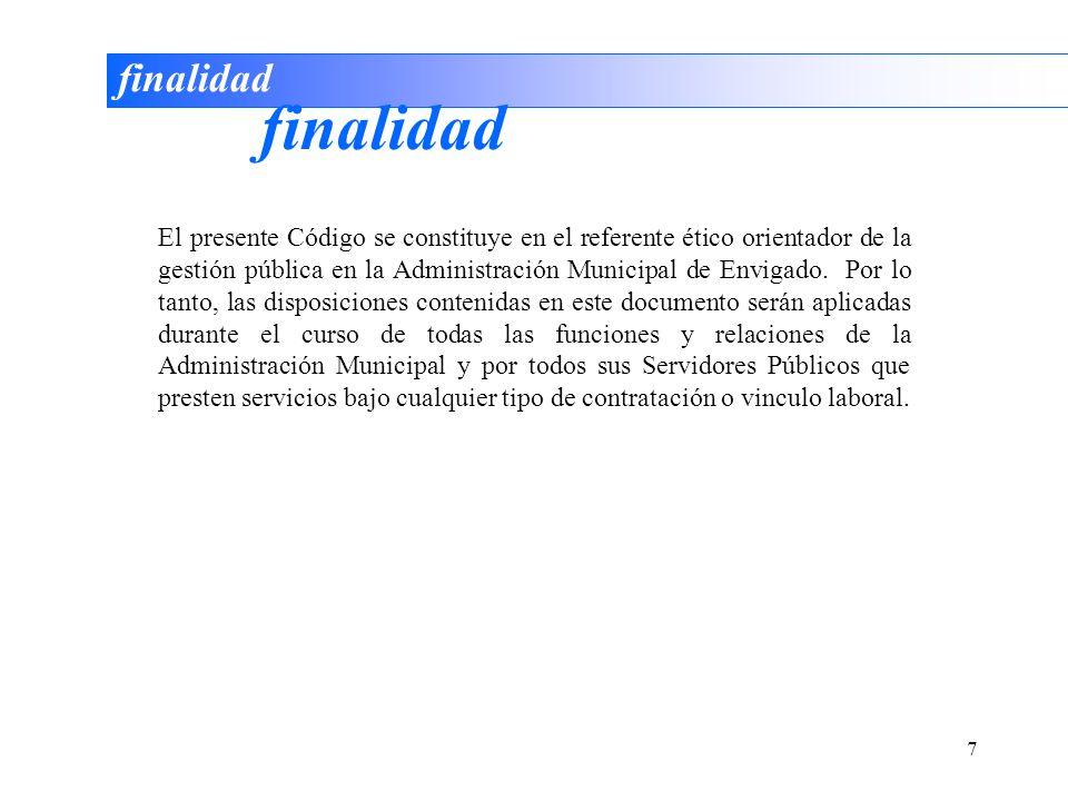 7 finalidad El presente Código se constituye en el referente ético orientador de la gestión pública en la Administración Municipal de Envigado. Por lo