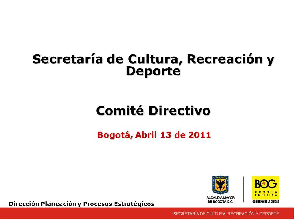 Secretaría de Cultura, Recreación y Deporte Comité Directivo Bogotá, Abril 13 de 2011 Dirección Planeación y Procesos Estratégicos
