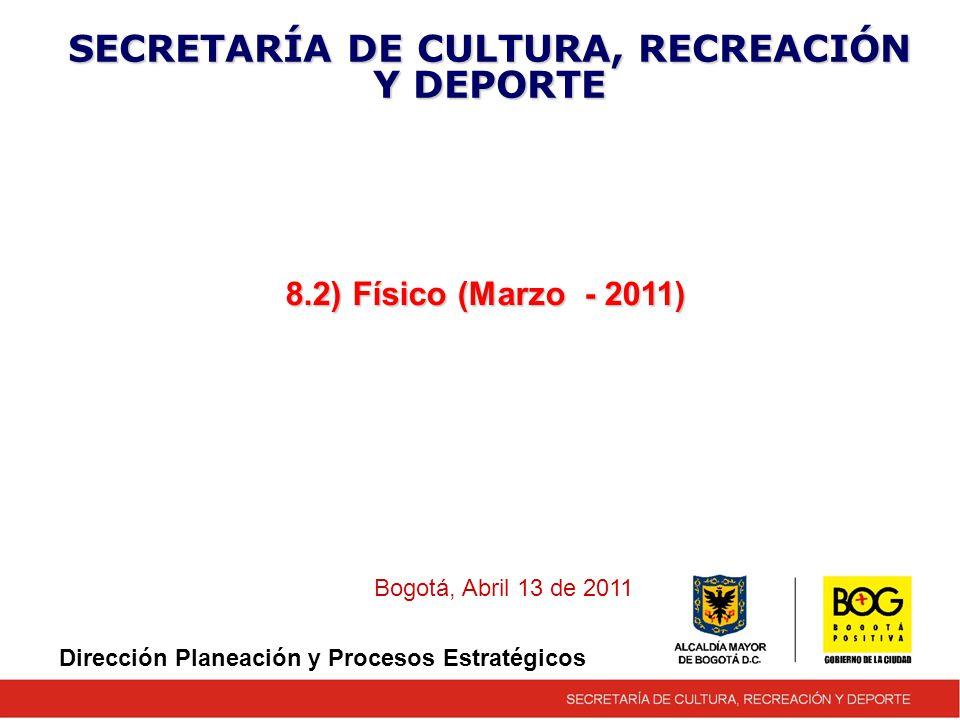 8.2) Físico (Marzo - 2011) SECRETARÍA DE CULTURA, RECREACIÓN Y DEPORTE Bogotá, Abril 13 de 2011 Dirección Planeación y Procesos Estratégicos