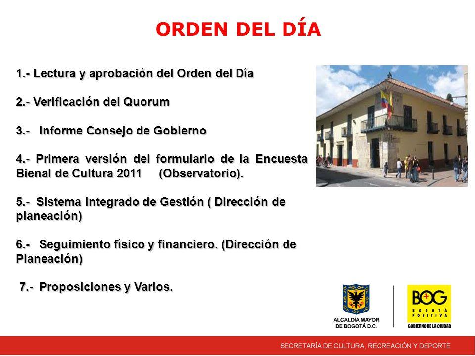 ORDEN DEL DÍA 1.- Lectura y aprobación del Orden del Día 2.- Verificación del Quorum 3.-Informe Consejo de Gobierno 4.- Primera versión del formulario de la Encuesta Bienal de Cultura 2011 (Observatorio).