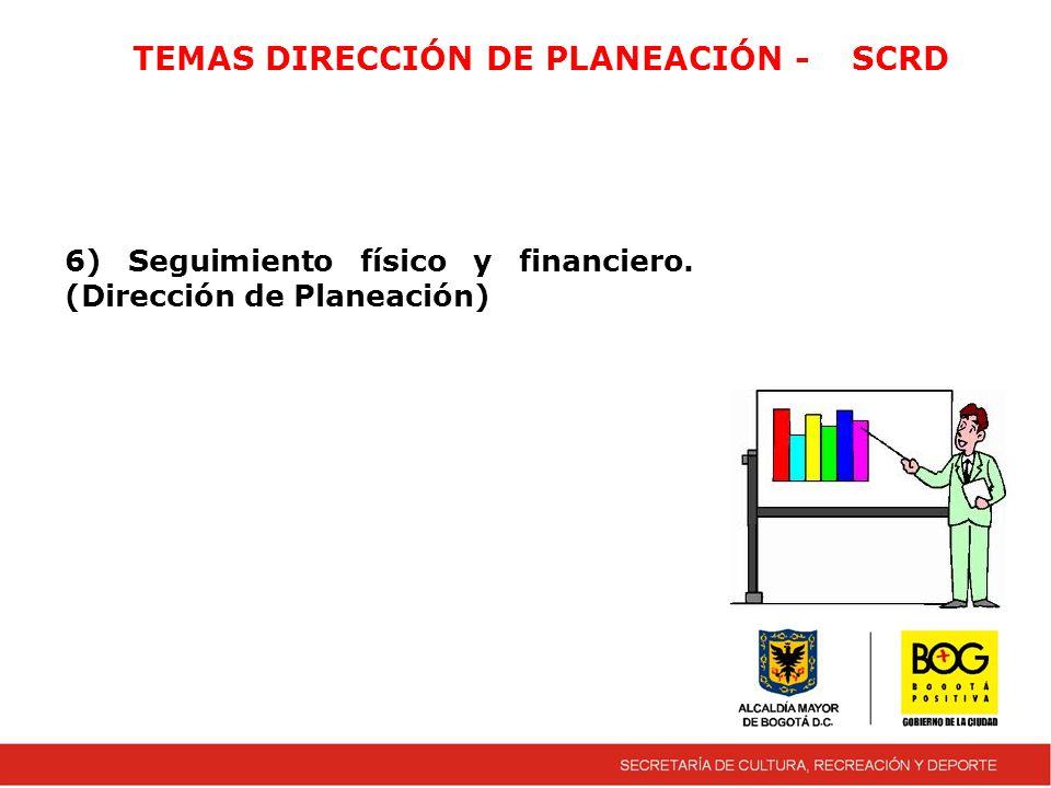 TEMAS DIRECCIÓN DE PLANEACIÓN -SCRD 6) Seguimiento físico y financiero. (Dirección de Planeación)