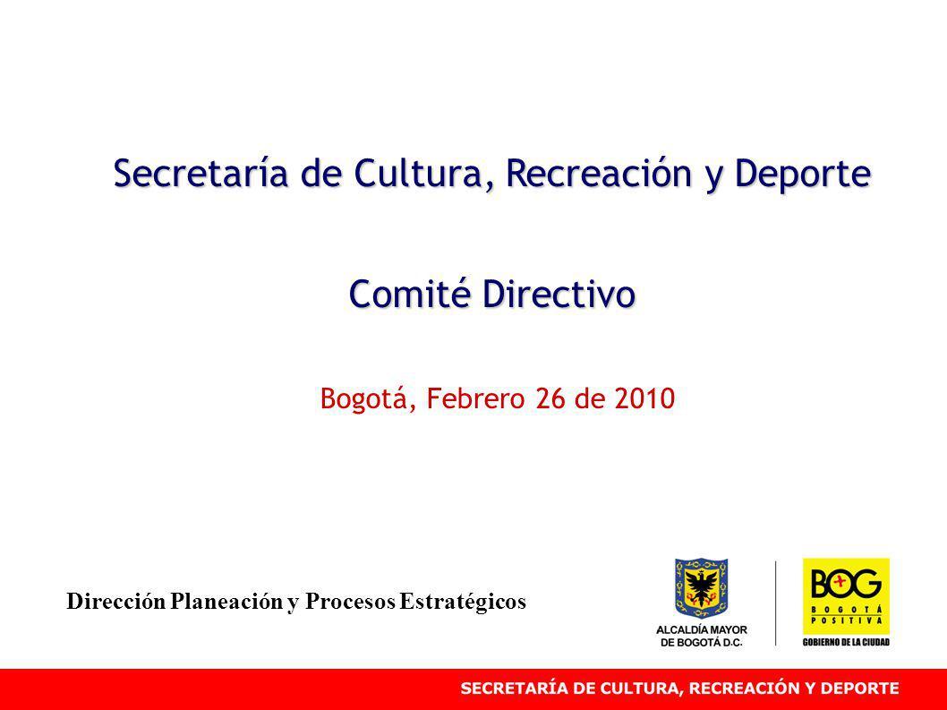 Secretaría de Cultura, Recreación y Deporte Comité Directivo Bogotá, Febrero 26 de 2010 Dirección Planeación y Procesos Estratégicos