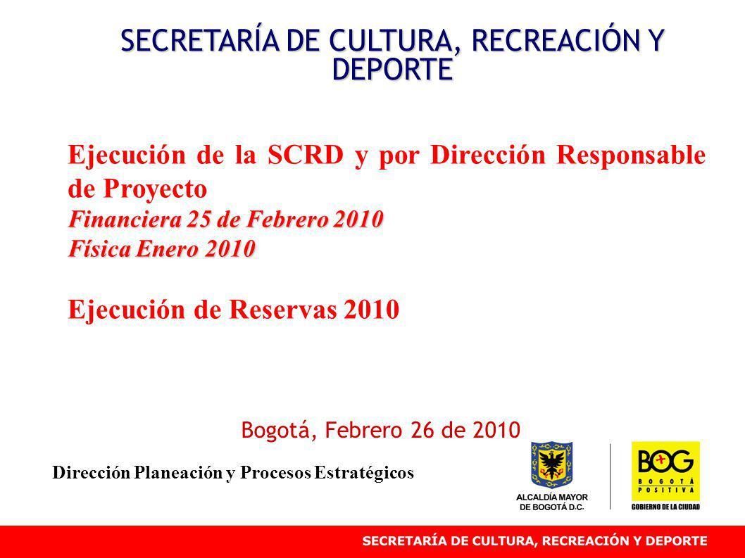 Ejecución de la SCRD y por Dirección Responsable de Proyecto Financiera 25 de Febrero 2010 Física Enero 2010 Ejecución de Reservas 2010 SECRETARÍA DE CULTURA, RECREACIÓN Y DEPORTE Bogotá, Febrero 26 de 2010 Dirección Planeación y Procesos Estratégicos