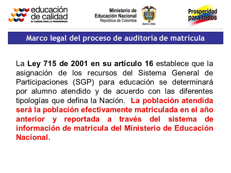 Marco legal del proceso de auditoría de matrícula La Ley 715 de 2001 en su artículo 16 establece que la asignación de los recursos del Sistema General